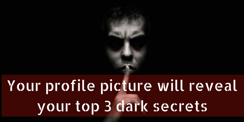 Your profile picture will reveal your top 3 dark secrets