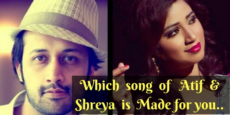 Which song of Atif and Shreya is made for you