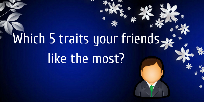 Which 5 traits your friends like the most?