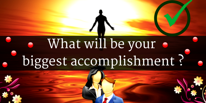 What will be your biggest accomplishment?