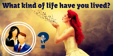 What kind of life have you lived?