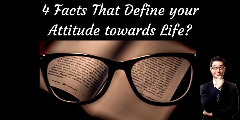 4 facts that define your attitude towards life